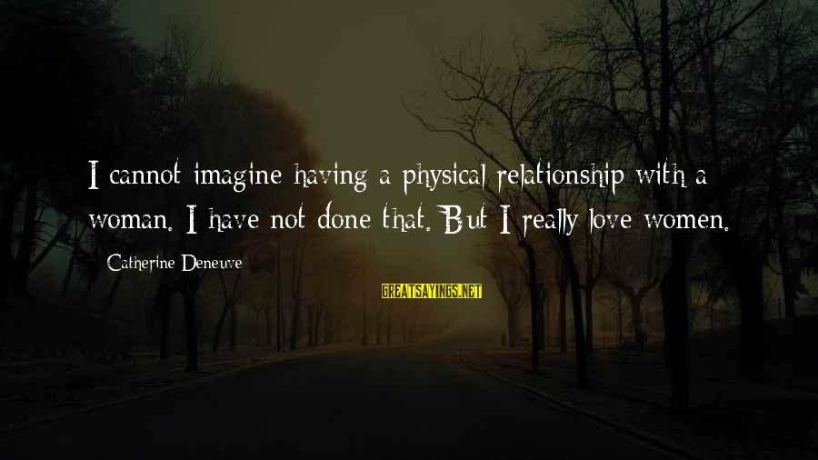 I'm Done With Relationship Sayings By Catherine Deneuve: I cannot imagine having a physical relationship with a woman. I have not done that.