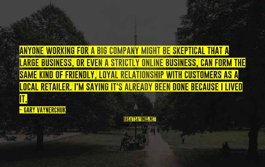 I'm Done With Relationship Sayings By Gary Vaynerchuk: Anyone working for a big company might be skeptical that a large business, or even
