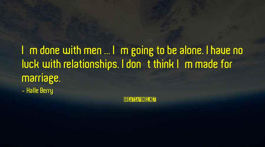 I'm Done With Relationship Sayings By Halle Berry: I'm done with men ... I'm going to be alone. I have no luck with