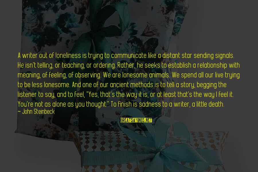 I'm Done With Relationship Sayings By John Steinbeck: A writer out of loneliness is trying to communicate like a distant star sending signals.
