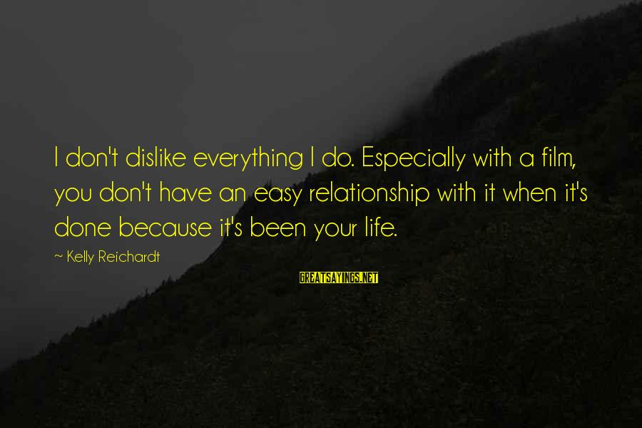 I'm Done With Relationship Sayings By Kelly Reichardt: I don't dislike everything I do. Especially with a film, you don't have an easy