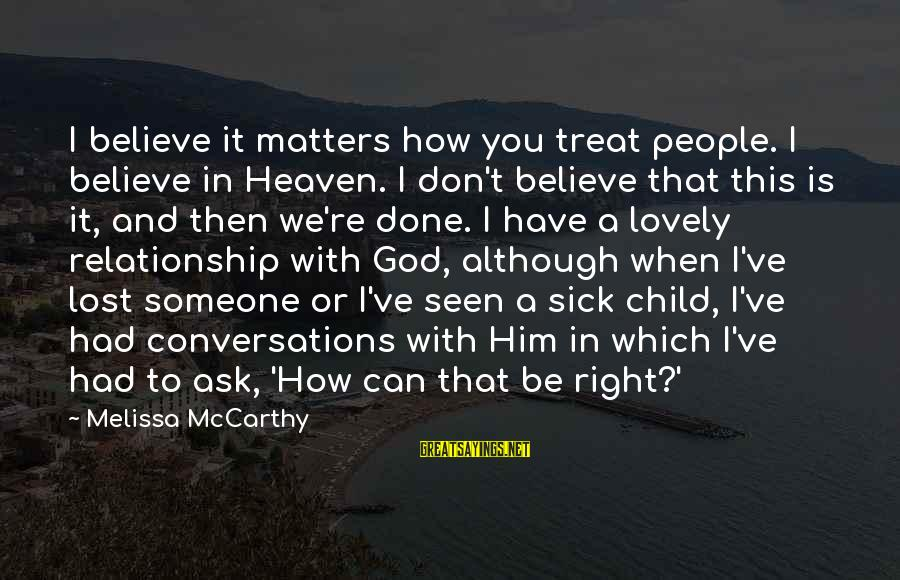 I'm Done With Relationship Sayings By Melissa McCarthy: I believe it matters how you treat people. I believe in Heaven. I don't believe