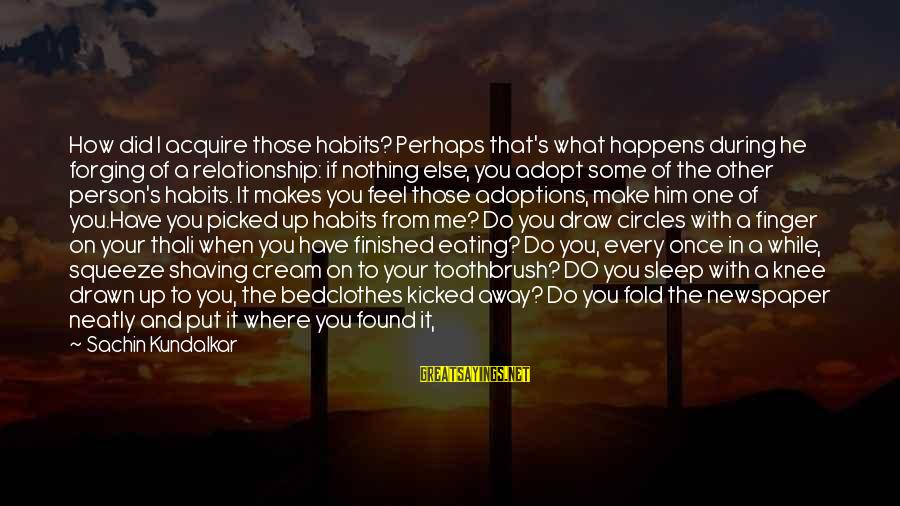 I'm Done With Relationship Sayings By Sachin Kundalkar: How did I acquire those habits? Perhaps that's what happens during he forging of a