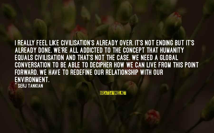 I'm Done With Relationship Sayings By Serj Tankian: I really feel like civilisation's already over. It's not ending but it's already done. We're