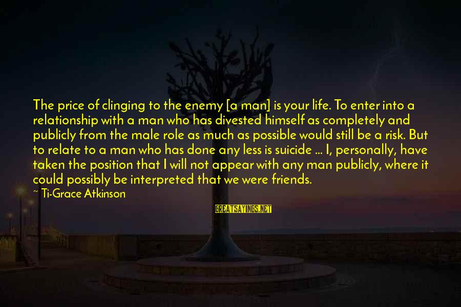 I'm Done With Relationship Sayings By Ti-Grace Atkinson: The price of clinging to the enemy [a man] is your life. To enter into