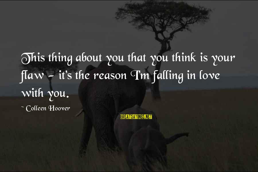 I'm Falling In Love Sayings By Colleen Hoover: This thing about you that you think is your flaw - it's the reason I'm