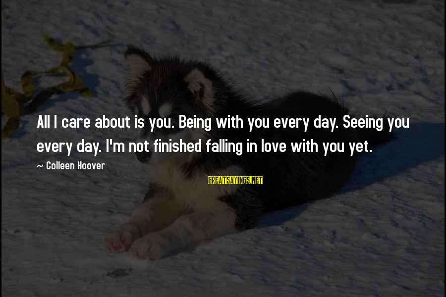 I'm Falling In Love Sayings By Colleen Hoover: All I care about is you. Being with you every day. Seeing you every day.