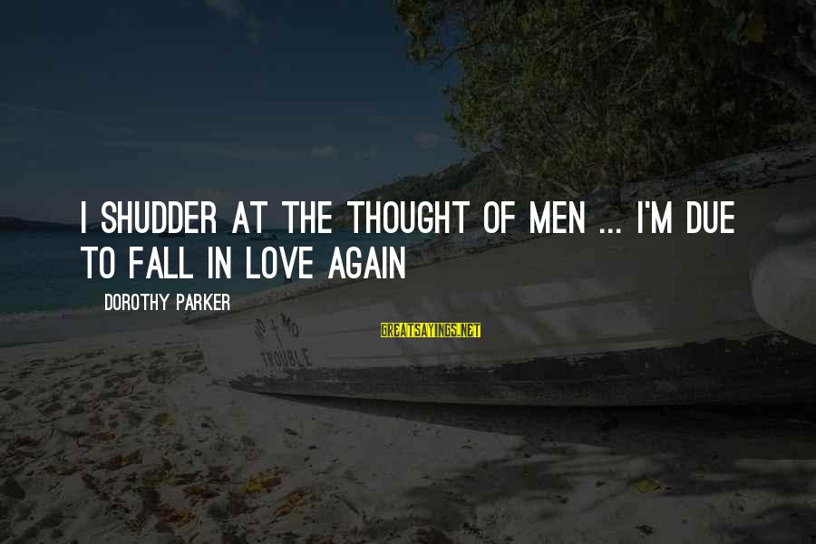 I'm Falling In Love Sayings By Dorothy Parker: I shudder at the thought of men ... I'm due to fall in love again