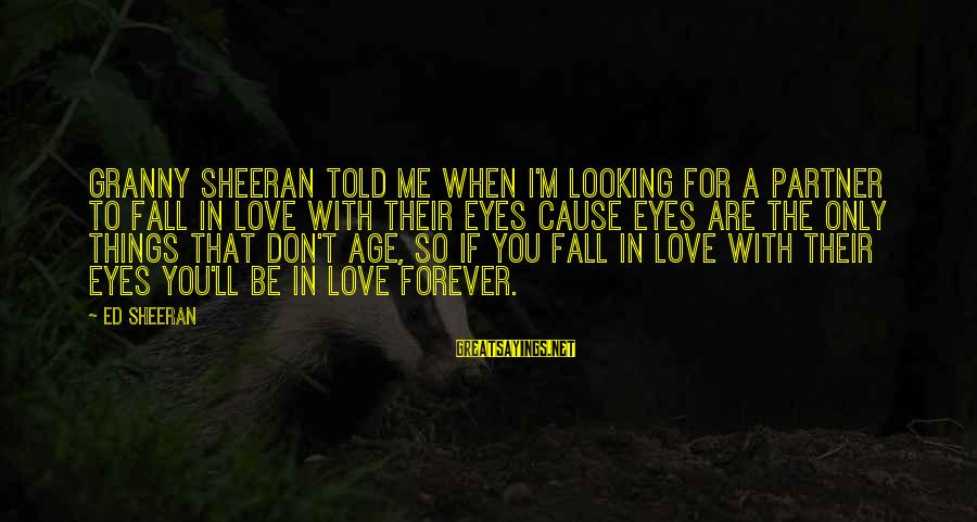 I'm Falling In Love Sayings By Ed Sheeran: Granny Sheeran told me when I'm looking for a partner to fall in love with