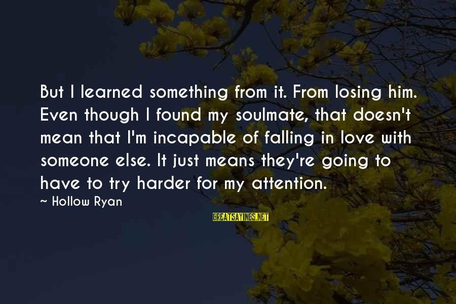 I'm Falling In Love Sayings By Hollow Ryan: But I learned something from it. From losing him. Even though I found my soulmate,