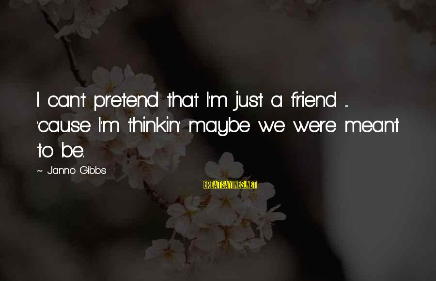 I'm Falling In Love Sayings By Janno Gibbs: I can't pretend that I'm just a friend ... 'cause I'm thinkin' maybe we were