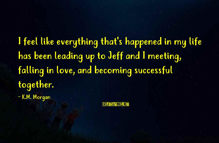 I'm Falling In Love Sayings By K.M. Morgan: I feel like everything that's happened in my life has been leading up to Jeff