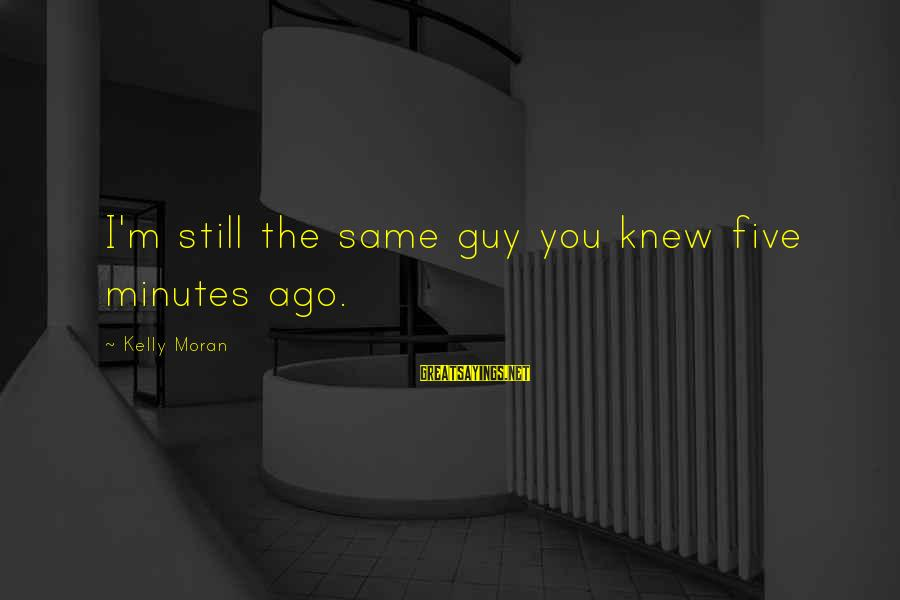 I'm Falling In Love Sayings By Kelly Moran: I'm still the same guy you knew five minutes ago.