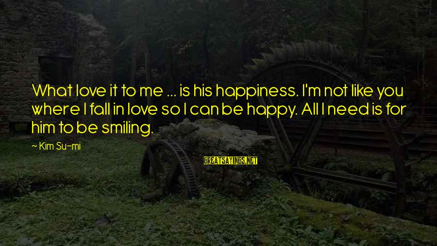 I'm Falling In Love Sayings By Kim Su-mi: What love it to me ... is his happiness. I'm not like you where I