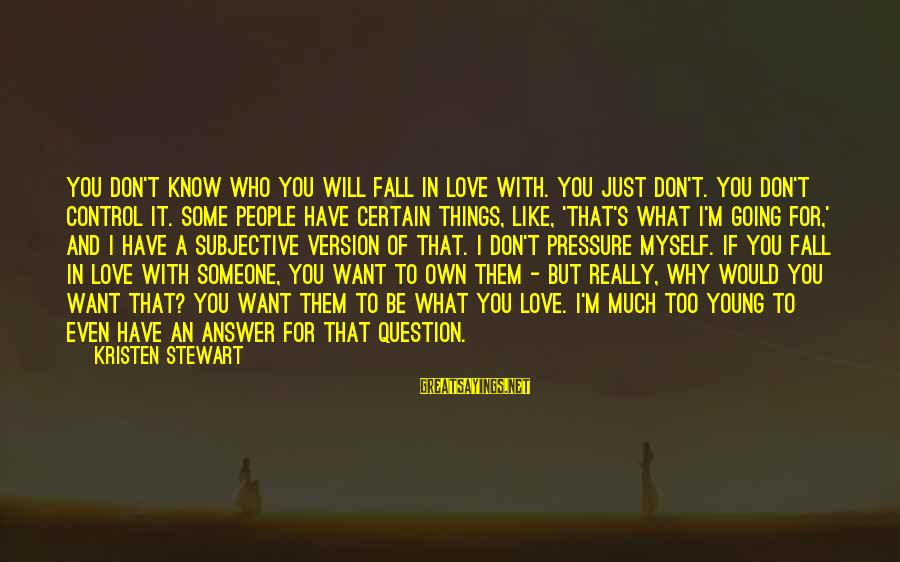 I'm Falling In Love Sayings By Kristen Stewart: You don't know who you will fall in love with. You just don't. You don't