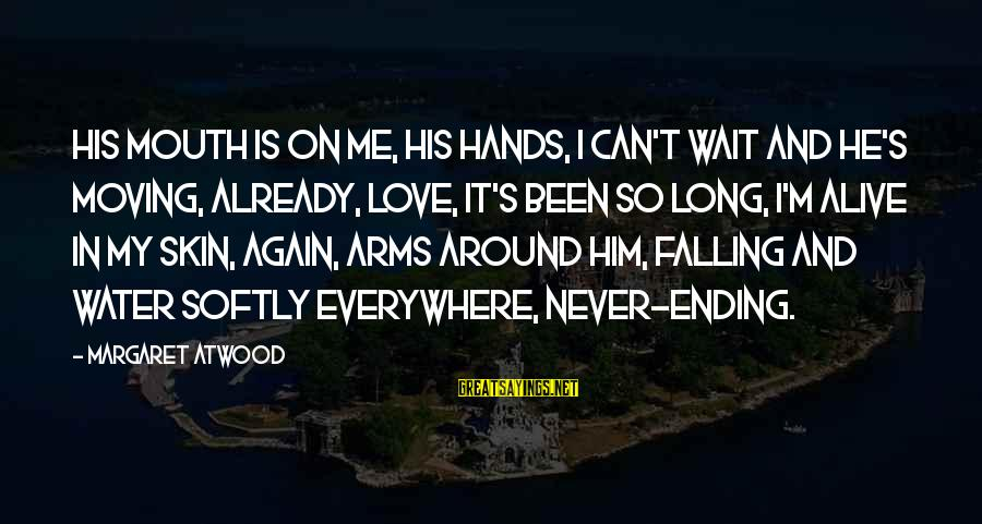 I'm Falling In Love Sayings By Margaret Atwood: His mouth is on me, his hands, I can't wait and he's moving, already, love,