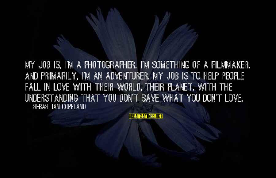 I'm Falling In Love Sayings By Sebastian Copeland: My job is, I'm a photographer. I'm something of a filmmaker. And primarily, I'm an