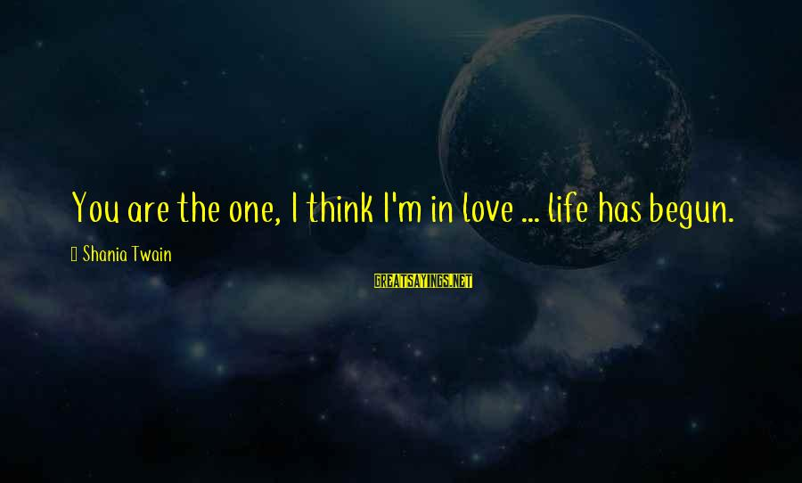 I'm Falling In Love Sayings By Shania Twain: You are the one, I think I'm in love ... life has begun.