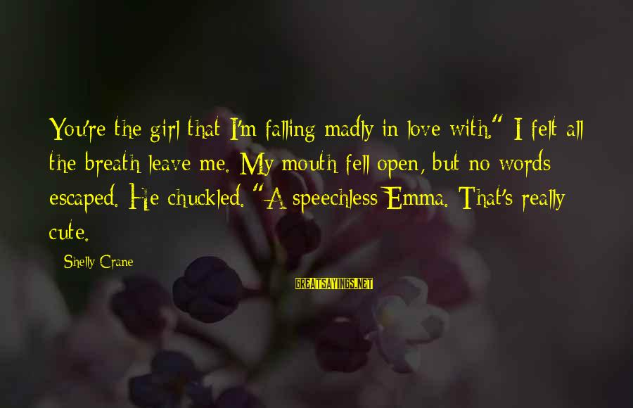 """I'm Falling In Love Sayings By Shelly Crane: You're the girl that I'm falling madly in love with."""" I felt all the breath"""