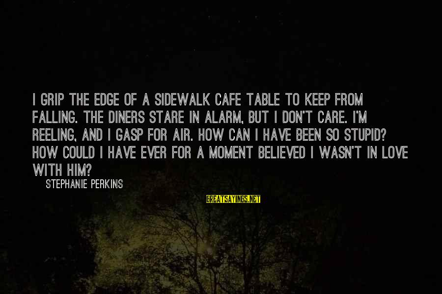 I'm Falling In Love Sayings By Stephanie Perkins: I grip the edge of a sidewalk cafe table to keep from falling. The diners