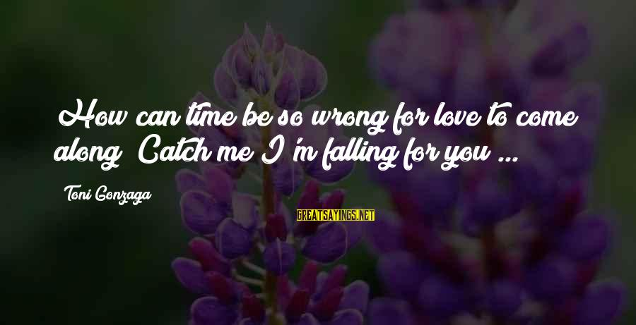 I'm Falling In Love Sayings By Toni Gonzaga: How can time be so wrong for love to come along? Catch me I'm falling