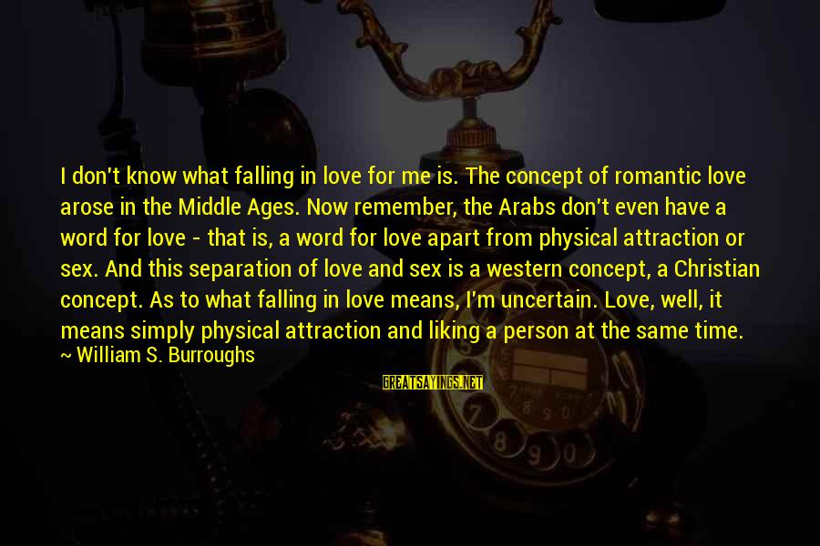 I'm Falling In Love Sayings By William S. Burroughs: I don't know what falling in love for me is. The concept of romantic love