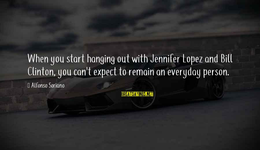I'm Into You Jennifer Lopez Sayings By Alfonso Soriano: When you start hanging out with Jennifer Lopez and Bill Clinton, you can't expect to