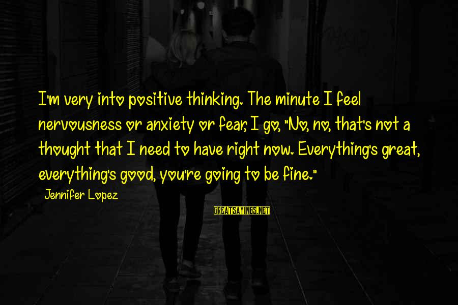 I'm Into You Jennifer Lopez Sayings By Jennifer Lopez: I'm very into positive thinking. The minute I feel nervousness or anxiety or fear, I