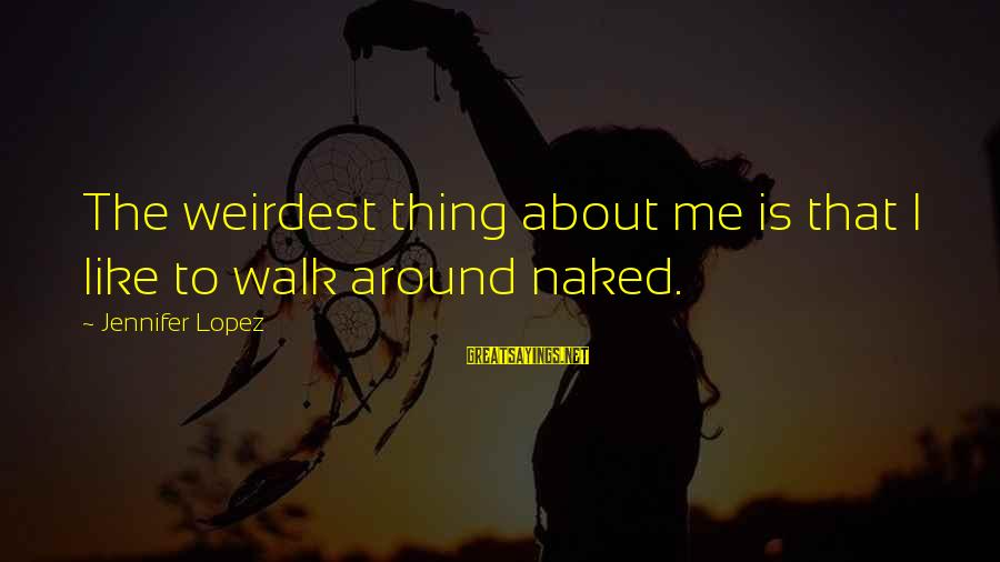 I'm Into You Jennifer Lopez Sayings By Jennifer Lopez: The weirdest thing about me is that I like to walk around naked.