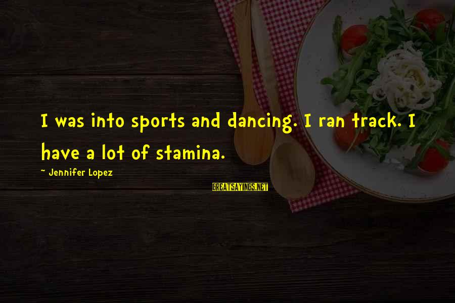 I'm Into You Jennifer Lopez Sayings By Jennifer Lopez: I was into sports and dancing. I ran track. I have a lot of stamina.