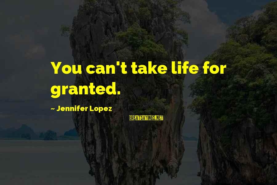 I'm Into You Jennifer Lopez Sayings By Jennifer Lopez: You can't take life for granted.