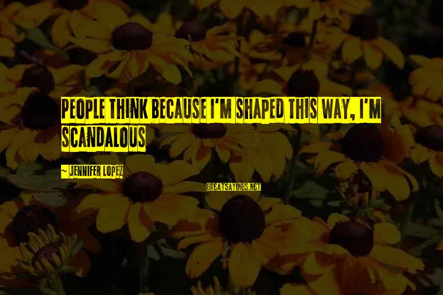 I'm Into You Jennifer Lopez Sayings By Jennifer Lopez: People think because I'm shaped this way, I'm scandalous