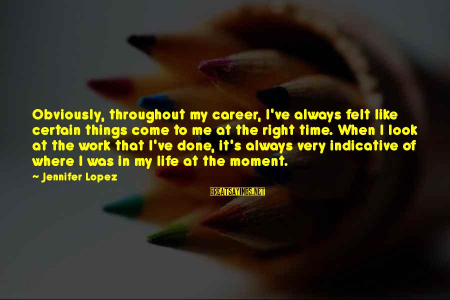I'm Into You Jennifer Lopez Sayings By Jennifer Lopez: Obviously, throughout my career, I've always felt like certain things come to me at the