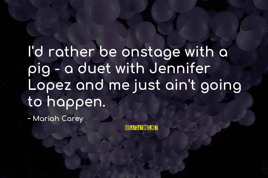 I'm Into You Jennifer Lopez Sayings By Mariah Carey: I'd rather be onstage with a pig - a duet with Jennifer Lopez and me