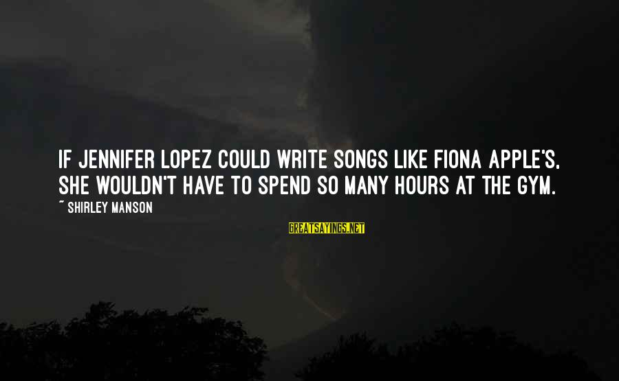 I'm Into You Jennifer Lopez Sayings By Shirley Manson: If Jennifer Lopez could write songs like Fiona Apple's, she wouldn't have to spend so