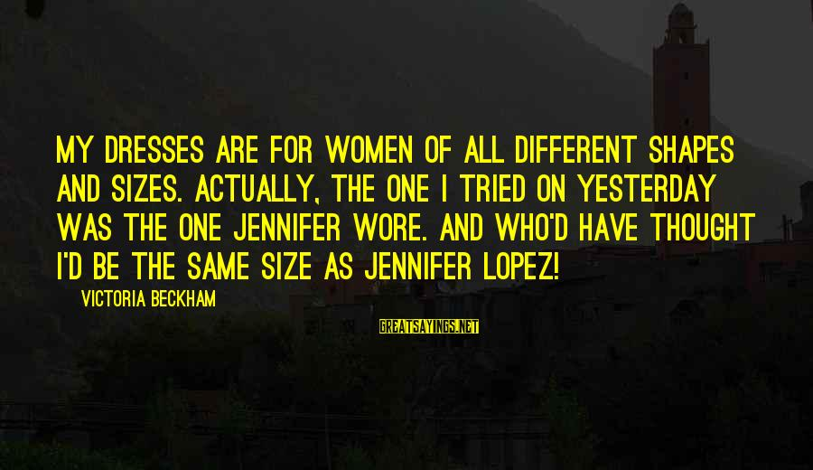 I'm Into You Jennifer Lopez Sayings By Victoria Beckham: My dresses are for women of all different shapes and sizes. Actually, the one I
