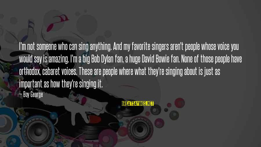 I'm Just A Fan Sayings By Boy George: I'm not someone who can sing anything. And my favorite singers aren't people whose voice
