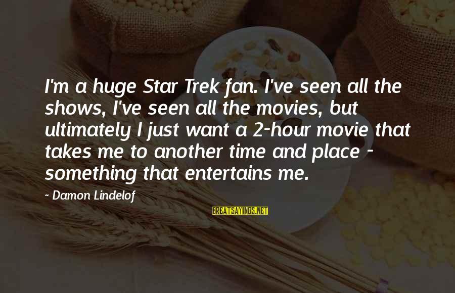 I'm Just A Fan Sayings By Damon Lindelof: I'm a huge Star Trek fan. I've seen all the shows, I've seen all the