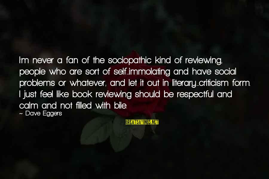 I'm Just A Fan Sayings By Dave Eggers: I'm never a fan of the sociopathic kind of reviewing, people who are sort of