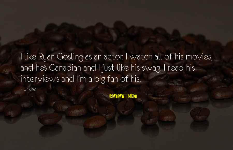 I'm Just A Fan Sayings By Drake: I like Ryan Gosling as an actor. I watch all of his movies, and he's