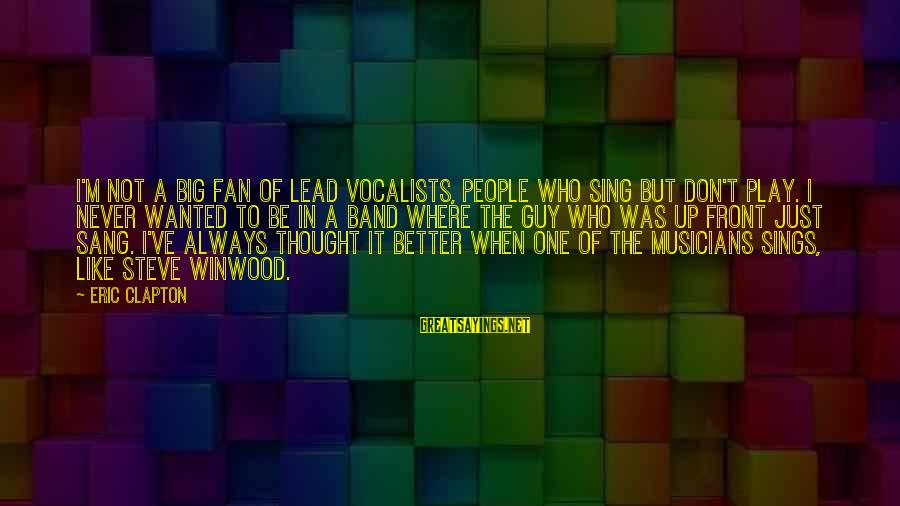 I'm Just A Fan Sayings By Eric Clapton: I'm not a big fan of lead vocalists, people who sing but don't play. I