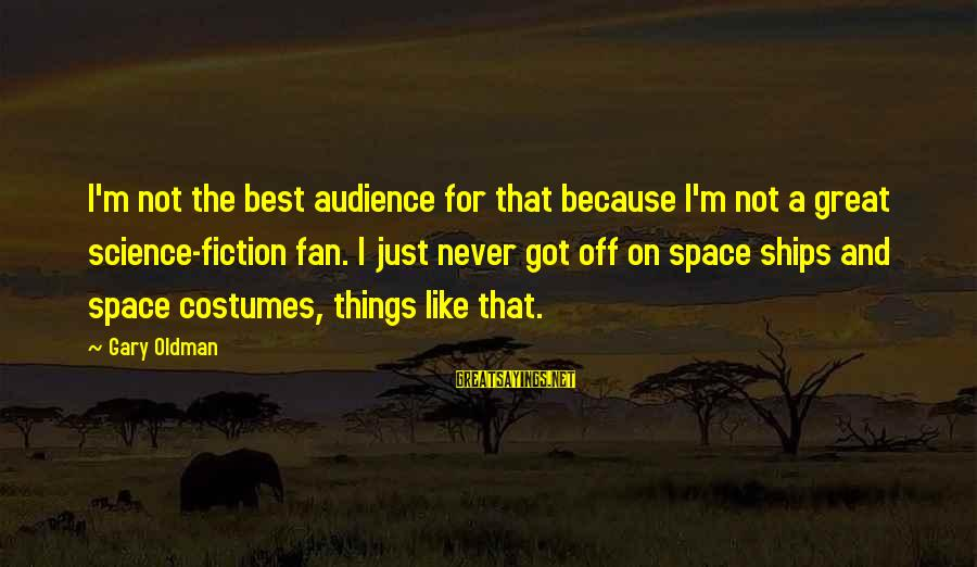 I'm Just A Fan Sayings By Gary Oldman: I'm not the best audience for that because I'm not a great science-fiction fan. I