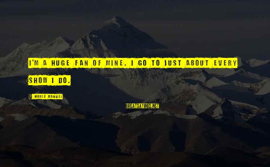 I'm Just A Fan Sayings By Howie Mandel: I'm a huge fan of mine. I go to just about every show I do.