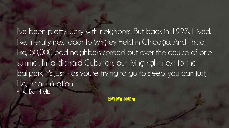 I'm Just A Fan Sayings By Ike Barinholtz: I've been pretty lucky with neighbors. But back in 1998, I lived, like, literally next