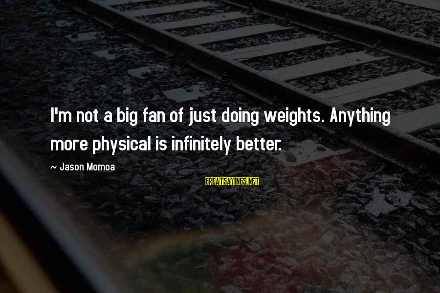 I'm Just A Fan Sayings By Jason Momoa: I'm not a big fan of just doing weights. Anything more physical is infinitely better.