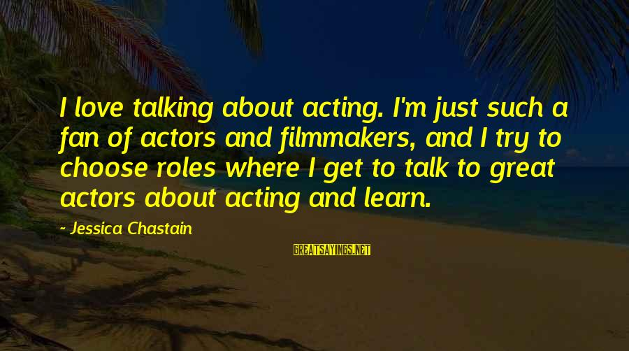 I'm Just A Fan Sayings By Jessica Chastain: I love talking about acting. I'm just such a fan of actors and filmmakers, and