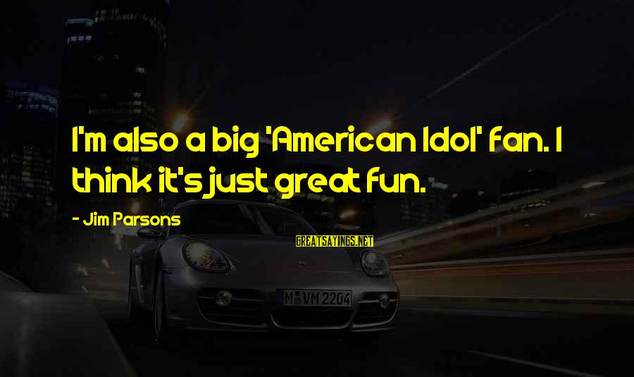 I'm Just A Fan Sayings By Jim Parsons: I'm also a big 'American Idol' fan. I think it's just great fun.