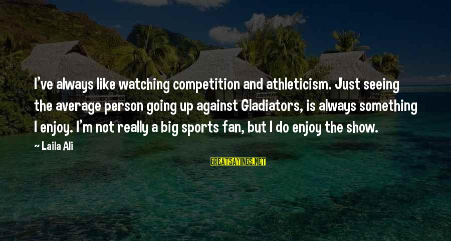 I'm Just A Fan Sayings By Laila Ali: I've always like watching competition and athleticism. Just seeing the average person going up against
