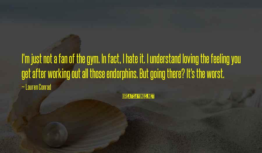I'm Just A Fan Sayings By Lauren Conrad: I'm just not a fan of the gym. In fact, I hate it. I understand