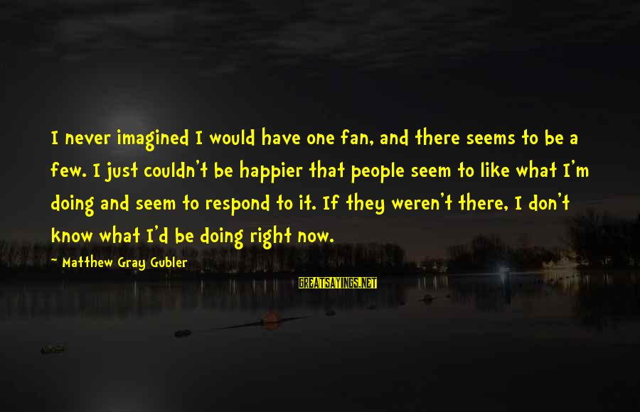 I'm Just A Fan Sayings By Matthew Gray Gubler: I never imagined I would have one fan, and there seems to be a few.